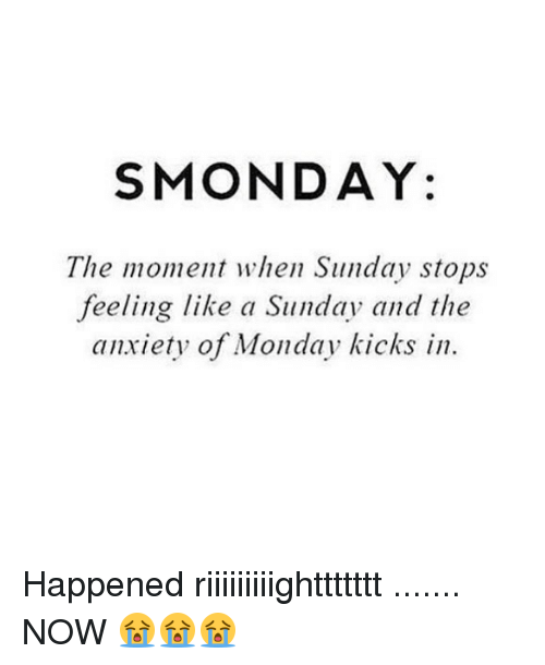 Memes, Anxiety, and Monday: SMONDAY:  The moment when Sunday stops  feeling like a Sunday and the  anxiety of Monday kicks in Happened riiiiiiiiighttttttt ....... NOW 😭😭😭