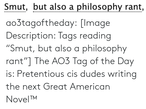 """tags: Smut, but also a philosophy rant,  Smut, ao3tagoftheday:  [Image Description: Tags reading """"Smut, but also a philosophy rant""""]  The AO3 Tag of the Day is: Pretentious cis dudes writing the next Great American Novel™"""