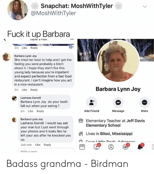 Ass, Birdman, and Bitch: Snapchat: MoshWithTyler  @MoshWithTyler  Fuck it up Barbara  3m Like Reply  Barbara Lynn Joy  She tried her best to help and I get the  feeling you were probably a bitch  about it. I hope they don't fire this  young lady because you're impatient  and expect perfection from a fast food  restaurant. I can't imagine how you act  in a nice restaurant.  2m Like Reply  Barbara Lynn Joy  Lashana Gorrell  Barbara Lynn Joy do your teeth  fall out when your eating?  2m Like Reply  Add Friend  Message  More  Barbara Lynn Joy  Lashana Gorrell I would say ask  your man but I just went through  your photos and it looks like he  left your ass after he knocked you  up  Just now Like Reply  Writa a ranlu  Elementary Teacher at Jeff Davis  Elementary School  Lives in Biloxi, Mississippi  9  3 Badass grandma - Birdman
