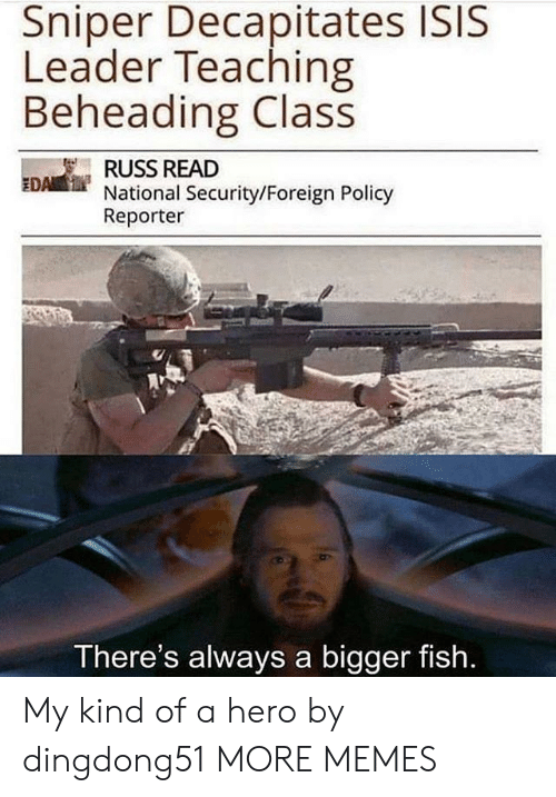 Dank, Isis, and Memes: Sniper Decapitates ISIS  Leader Teaching  Beheading Class  RUSS READ  National Security/Foreign Policy  Reporter  EDA  There's always a bigger fish My kind of a hero by dingdong51 MORE MEMES