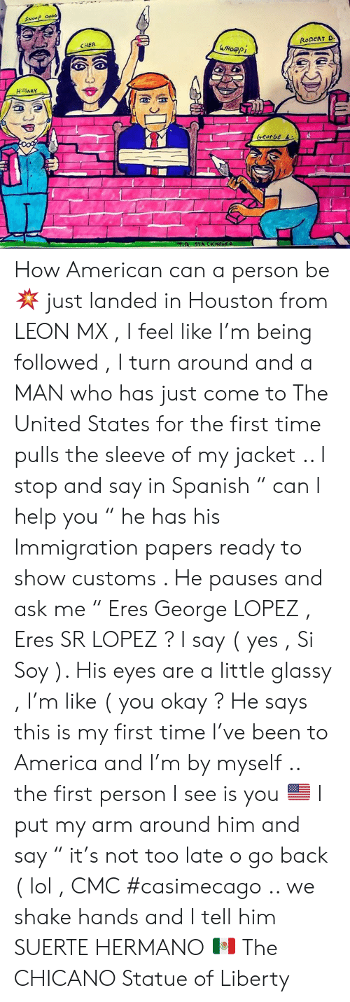 """Immigration: SNoeP Do  CHER  ROBERT D  Wнофрі  HillARY  oog  GeorGe L  STACKHOUS  (A How American can a person be 💥 just landed in Houston from LEON  MX , I feel like I'm being followed , I turn around and a MAN who has just come to The United States for the first time pulls the sleeve of my jacket .. I stop and say in Spanish """" can I help you """"  he has his Immigration papers ready to show customs .  He pauses and ask me """" Eres George LOPEZ , Eres SR LOPEZ ?  I say ( yes , Si Soy ). His eyes are a little glassy , I'm like ( you okay ?   He says this is my first time I've been to America and I'm by myself .. the first person I see is you 🇺🇸  I put my arm around him and say """" it's not too late o go back ( lol , CMC #casimecago  .. we shake hands and I tell him SUERTE HERMANO 🇲🇽 The CHICANO Statue of Liberty"""