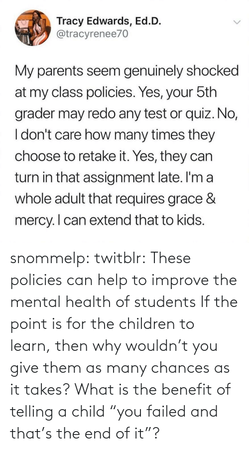 "point: snommelp: twitblr: These policies can help to improve the mental health of students If the point is for the children to learn, then why wouldn't you give them as many chances as it takes? What is the benefit of telling a child ""you failed and that's the end of it""?"