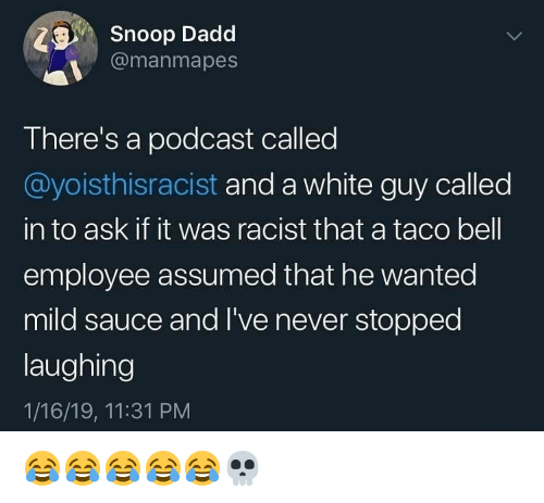 Memes, Snoop, and Taco Bell: Snoop Dadd  @manmapes  There's a podcast called  @yoisthisracist and a white guy called  in to ask if it was racist that a taco bell  employee assumed that he wanted  mild sauce and I've never stopped  laughing  1/16/19, 11:31 PM 😂😂😂😂😂💀