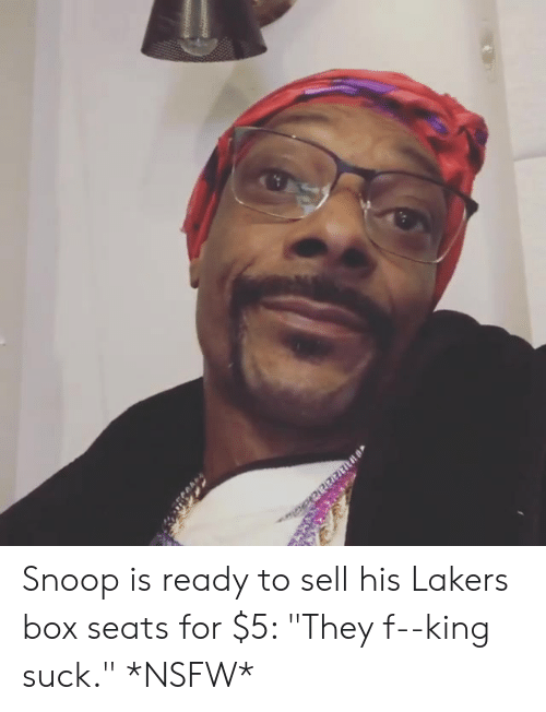 """Los Angeles Lakers, Nsfw, and Snoop: Snoop is ready to sell his Lakers box seats for $5: """"They f--king suck."""" *NSFW*"""