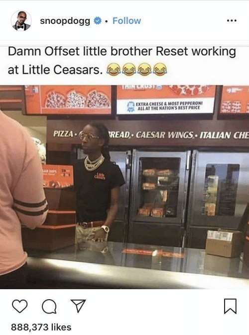 offset: snoopdogg  Follow  Damn Offset little brother Reset working  at Little Ceasars.  TAIR CRUST&a  EXTRA CHEESE&MOST PEPPERONI  ALL AT THE NATION'S BEST PRICE  PIZZA  READ CAESAR WINGS ITALIAN CHE  Q V  888,373 likes