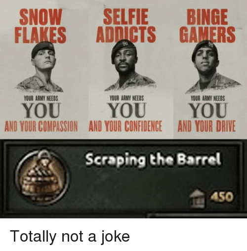 Selfie, Army, and Drive: SNOW SELFIE BINGE  FLAKES ADDICTS GAMERS  OUR ARMY NEEDS  YOUR ARMY NEEDS  YOUR ARMY NEEDS  YOU  AND YOUR COMPASSION  YOU YOU  AND YOUR CONFIDENCEAND YOUR DRIVE  Scraping the Barrel  A50 Totally not a joke