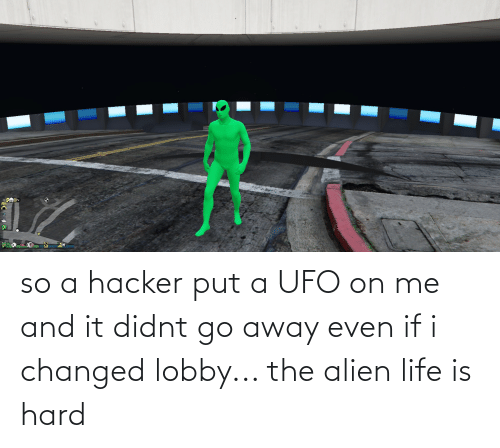 Alien: so a hacker put a UFO on me and it didnt go away even if i changed lobby... the alien life is hard