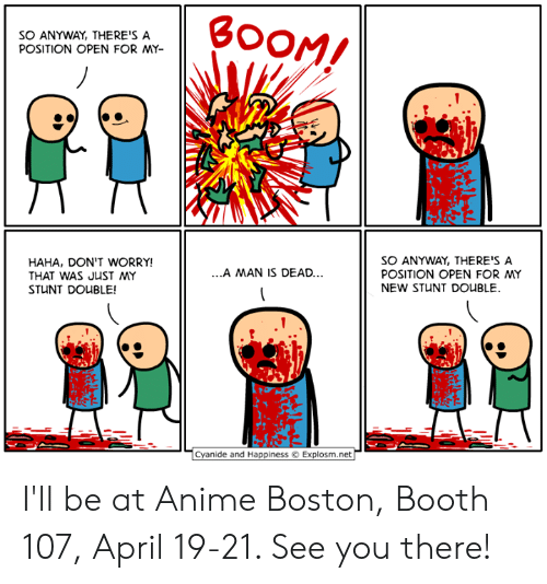 Anime, Dank, and Boston: SO ANYWAY, THERE'S A  POSITION OPEN FOR MY-  HAHA, DON'T WORRY!  THAT WAS JUST MY  STUNT DOUBLE!  SO ANYWAY, THERE'S A  POSITION OPEN FOR MY  NEW STUNT DOUBLE  .A MAN IS DEAD..  Cyanide and Happiness Explosm.net I'll be at Anime Boston, Booth 107, April 19-21. See you there!