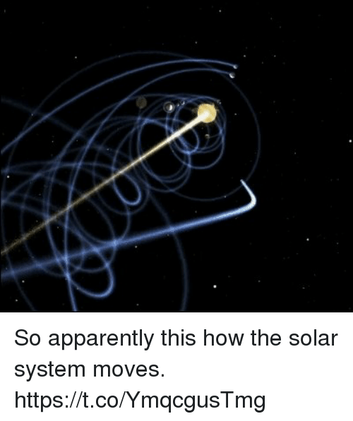 Apparently, Solar System, and How: So apparently this how the solar system moves. https://t.co/YmqcgusTmg