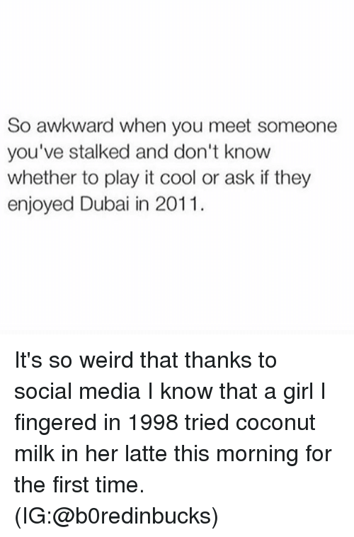 Fingered: So awkward when you meet someone  you've stalked and don't know  whether to play it cool or ask if they  enjoyed Dubai in 2011. It's so weird that thanks to social media I know that a girl I fingered in 1998 tried coconut milk in her latte this morning for the first time. (IG:@b0redinbucks)