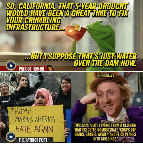 the patriot: So, CALIFORNIA THAT5 YEAR DROUCAT  WOUDHAVEBEENAGREATIME TOIFX  YOUR CRUMBLING  INFRASTRUCTUR  BUTISUPPOSE THATS JUST WATER  OVER THE DAM NOW  PATRIOT HUMOR  OH REALLY?  TRUMP  MAKING AMERICA  THAT SAYS A LOT COMING FROM A RELIGION  HATE AGAIN  THATEXECUTES HOMOSEUALS CHOPS OFF  HEADS, STONES WOMEN AND FLIES PLANES  INTO BUILDINGS.  THE PATRIOT POST