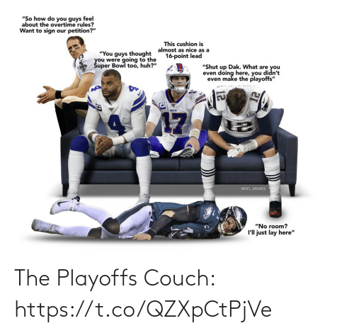 "Nice: ""So how do you guys feel  about the overtime rules?  Want to sign our petition?""  This cushion is  almost as nice as a  16-point lead  ""You guys thought  you were going to the  Šuper Bowl too, huh?""  ""Shut up Dak. What are you  even doing here, you didn't  even make the playoffs""  BILLS  17  @NFL_MEMES  ""No room?  I'll just lay here"" The Playoffs Couch: https://t.co/QZXpCtPjVe"