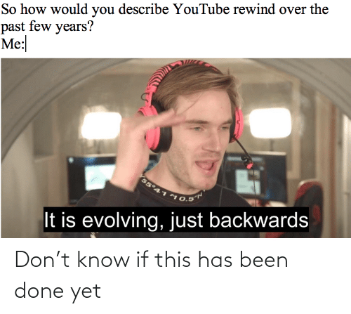 backwards: So how would you describe YouTube rewind over the  past few years?  Me:  55°41  10.5  It is evolving,just backwards Don't know if this has been done yet