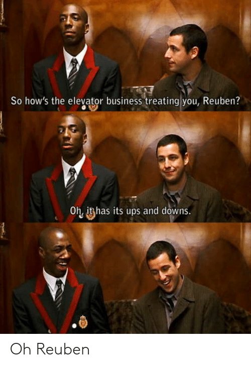 Ups, Business, and Reuben: So how's the elevator business treating you, Reuben?  Oh, ithas its ups and downs. Oh Reuben