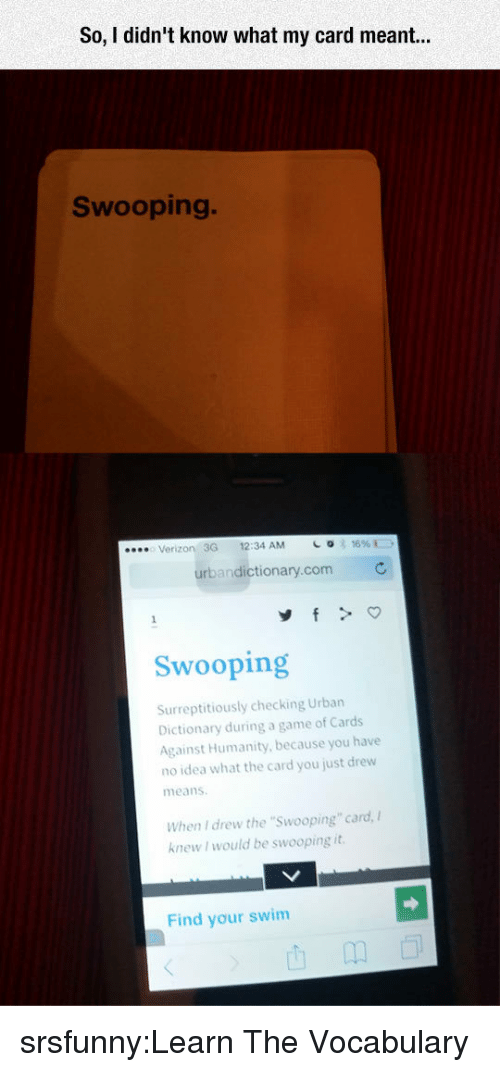 """vocabulary: So, I didn't know what my card r  Swooping.  Verizon 3G 12:34 AM  urbandictionary.com  Swooping  Surreptitiously checking Urban  Dictionary during a game of Cards  Against Humanity, because you have  no idea what the card you just drew  means  When I drew the """"Swooping"""" card,  knew I would be swooping it  Find your swim srsfunny:Learn The Vocabulary"""