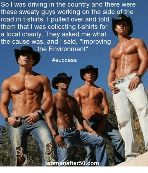 """Sweaties: So I was driving in the country and there were  these sweaty guys working on the side of the  road in t-shirts. I pulled over and told  them that l was collecting t-shirts for  a local charity. hey asked me what  the cause was, and said, """"Improving  the Environment"""".  #success  fter  om"""