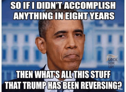 Stuff, Trump, and Been: So IF I DIDNT ACCOMPLISH  ANYTHING IN EIGHT YEARS  I  LOCK  HIM  UPI  THEN WHATS ALL THIS STUFF  THAT TRUMP HAS BEEN REVERSING2