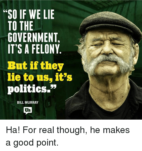 "Memes, Bill Murray, and 🤖: ""SO IF WE LIE  TO THE  GOVERNMENT,  IT'S A FELONY  But if they  lie to us, it's  politics.""  BILL MURRAY Ha! For real though, he makes a good point."