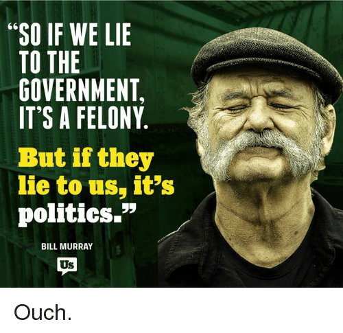 "Memes, Bill Murray, and 🤖: ""SO IF WE LIE  TO THE  GOVERNMENT,  IT'S A FELONY  But if they  lie to us, it's  politics.""  BILL MURRAY  Us Ouch."
