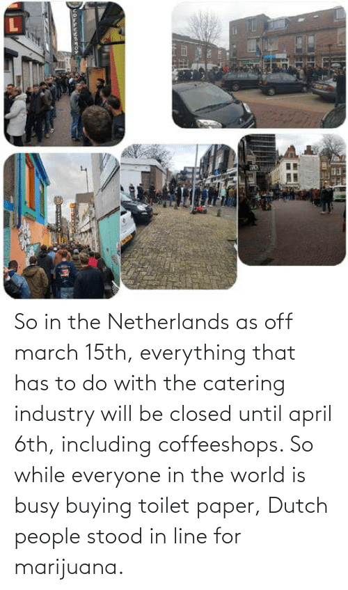 Marijuana: So in the Netherlands as off march 15th, everything that has to do with the catering industry will be closed until april 6th, including coffeeshops. So while everyone in the world is busy buying toilet paper, Dutch people stood in line for marijuana.