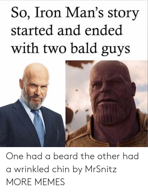 A Beard: So, Iron Man's story  started and ended  with two bald guys One had a beard the other had a wrinkled chin by MrSnitz MORE MEMES