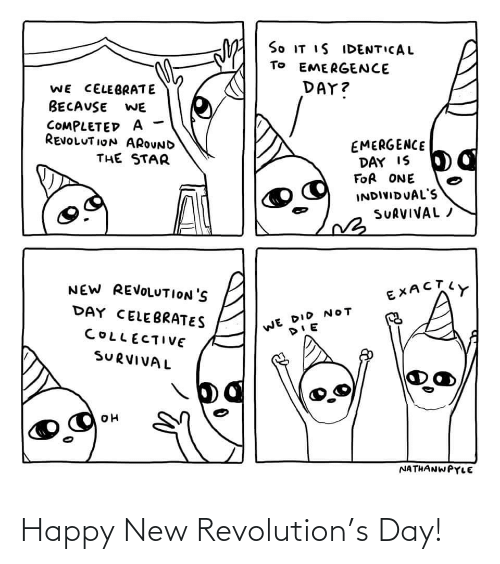 Revolution: So IT IS IDENTICAL  TO EMERGENCE  DAY?  WE CELEBRATE  BECAUSE  WE  COMPLETED A  REVOLUT ION AROUND  EMERGENCE  DAY IS  FOR ONE  THE STAR  INDIVIDUAL'S  SURVIVAL /  NEW REVOLUTION'S  EXACTY  DAY CELEBRATES  WE DID NOT  COLLECTIVE  SURVIVAL  NATHANWPYLE Happy New Revolution's Day!