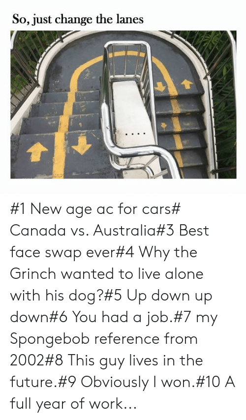 Being Alone, Cars, and Future: So, just change the lanes #1 New age ac for cars# Canada vs. Australia#3 Best face swap ever#4 Why the Grinch wanted to live alone with his dog?#5 Up down up down#6 You had a job.#7 my Spongebob reference from 2002#8 This guy lives in the future.#9 Obviously I won.#10 A full year of work...