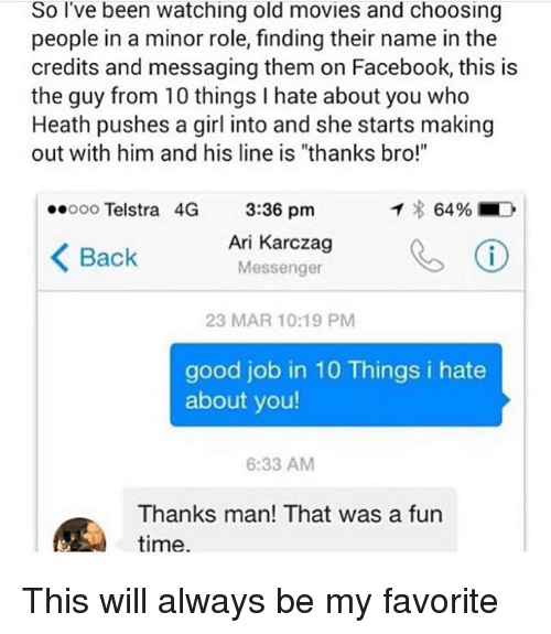 """arie: So l've been watching old movies and choosing  people in a minor role, finding their name in the  credits and messaging them on Facebook, this is  the guy from 10 things I hate about you who  Heath pushes a girl into and she starts making  out with him and his line is """"thanks bro!""""  eeooo Telstra 4G 3:36 pmm  イ8 6496 ■  〈Back  Ari Karczag  Messenger  eⓘ  23 MAR 10:19 PM  good job in 10 Things i hate  about you!  6:33 AM  Thanks man! That was a fun  time. This will always be my favorite"""