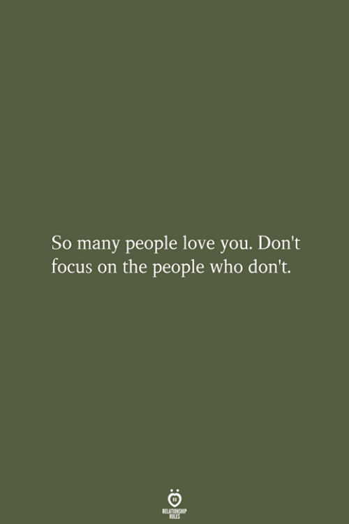 Love, Focus, and Who: So many people love you. Don't  focus on the people who don't.  RELATIONSHIP  LES