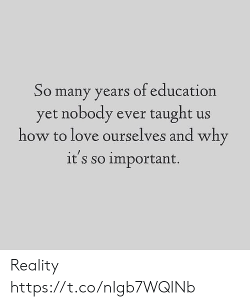 taught: So many years of education  yet nobody ever taught us  how to love ourselves and why  it's so important. Reality https://t.co/nIgb7WQINb