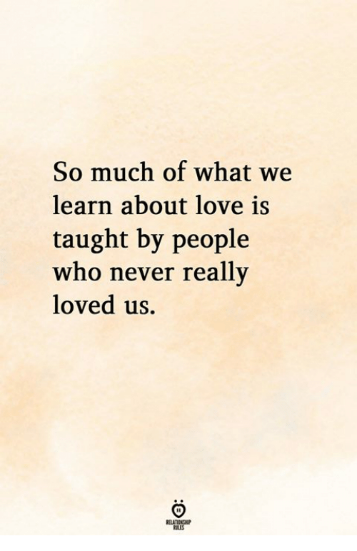 Love, Never, and Who: So much of what we  learn about love is  taught by people  who never really  loved us.