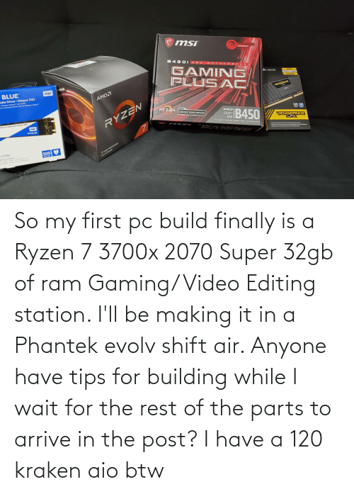 station: So my first pc build finally is a Ryzen 7 3700x 2070 Super 32gb of ram Gaming/Video Editing station. I'll be making it in a Phantek evolv shift air. Anyone have tips for building while I wait for the rest of the parts to arrive in the post? I have a 120 kraken aio btw