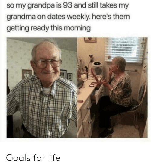 Goals, Grandma, and Life: so my grandpa is 93 and still takes my  grandma on dates weekly. here's them  getting ready this morning Goals for life