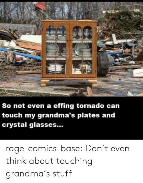 Grandma, Tumblr, and Blog: So not even a effing tornado can  touch my grandma's plates and  crystal glasses... rage-comics-base:  Don't even think about touching grandma's stuff