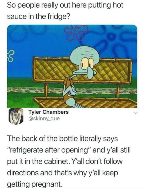 """Pregnant, Skinny, and Sauce: So people really out here putting hot  sauce in the fridge?  Tyler Chambers  @skinny_que  The back of the bottle literally says  """"refrigerate after opening"""" and y'all still  put it in the cabinet. Y'all don't follow  directions and that's why y'all keep  getting pregnant."""