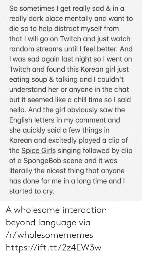 twitch: So sometimes I get really sad & in a  really dark place mentally and want to  die so to help distract myself from  that I will go on Twitch and just watch  random streams until I feel better. And  I was sad again last night so I went on  Twitch and found this Korean girl just  eating soup & talking and I couldn't  understand her or anyone in the chat  but it seemed like a chill time so I said  hello. And the girl obviously saw the  English letters in my comment and  she quickly said a few things in  Korean and excitedly played a clip of  the Spice Girls singing followed by clip  of a SpongeBob scene and it was  literally the nicest thing that anyone  has done for me in a long time and I  started to cry. A wholesome interaction beyond language via /r/wholesomememes https://ift.tt/2z4EW3w