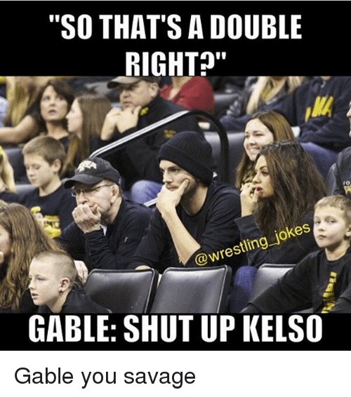 "Memes, Savage, and Shut Up: ""SO THAT'S A DOUBLE  RIGHT  @wrestling jokes  GABLE: SHUT UP KELSO Gable you savage"