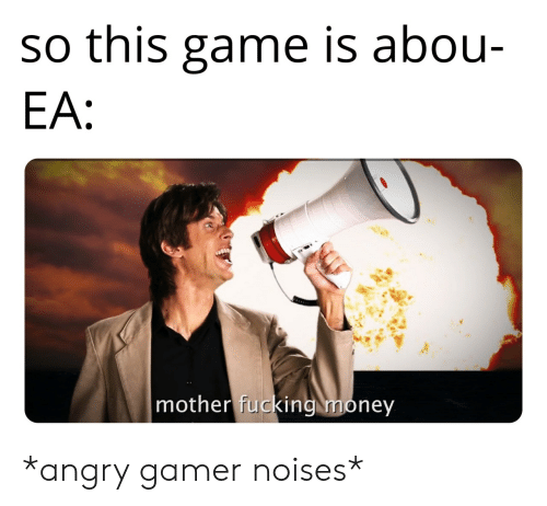 Angry: so this game is abou-  EA:  mother fucking money *angry gamer noises*