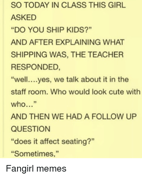 """Cute, Memes, and Teacher: SO TODAY IN CLASS THIS GIRL  ASKED  """"DO YOU SHIP KIDS?""""  AND AFTER EXPLAINING WHAT  SHIPPING WAS, THE TEACHER  RESPONDED  """"well....yes, we talk about it in the  staff room. Who would look cute with  who...""""  AND THEN WE HAD A FOLLOW UP  QUESTION  """"does it affect seating?""""  """"Sometimes,"""" Fangirl memes"""
