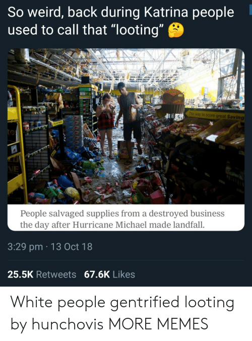 "katrina: So weird, back during Katrina people  used to call that ""looting  This way to score great Saving  People salvaged supplies from a destroyed business  the day after Hurricane Michael made landfall.  3:29 pm 13 Oct 18  25.5K Retweets 67.6K Likes White people gentrified looting by hunchovis MORE MEMES"