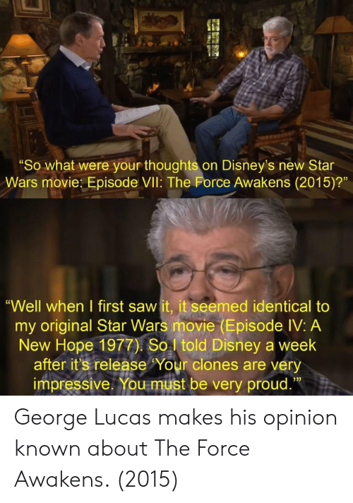 "Disney, Saw, and Star Wars: ""So what were your thoughts on Disney's new Star  Wars movie: Episode VIl: The Force Awakens (2015)?""  ""Well when I first saw it, it seemed identical to  my original Star Wars movie (Episode IV: A  New Hope 1977) So told Disney a week  after it's release Your clones are very  impressive. You must be very proud.""  13) George Lucas makes his opinion known about The Force Awakens. (2015)"