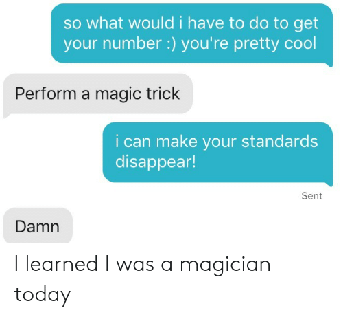 Cool, Magic, and Today: so what would i have to do to get  your number :) you're pretty cool  Perform a magic trick  i can make your standards  disappear!  Sent  Damn I learned I was a magician today