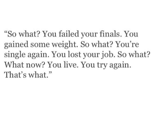 """Finals, Lost, and Live: """"So what? You failed your finals. You  gained some weight. So what? You're  single again. You lost your job. So what?  What now? You live. You try again  That's what."""""""