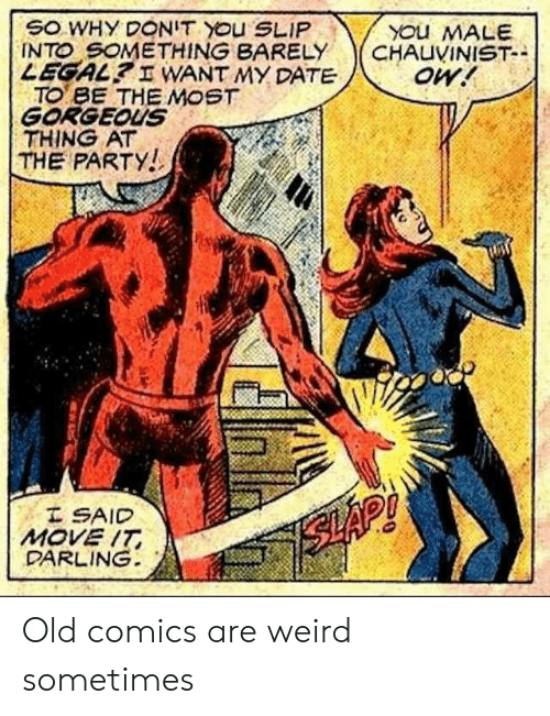 slap: SO WHY DONIT YOu SLIP  INTO SOMETHING BARELY  LEGAL? I WANT MY DATE  TO BE THE MOST  GORGEOUS  THING AT  THE PARTY!  YOu MALE  CHAUVINIST-  oW!  I SAID  MOVE IT  DARLING  SLAP! Old comics are weird sometimes