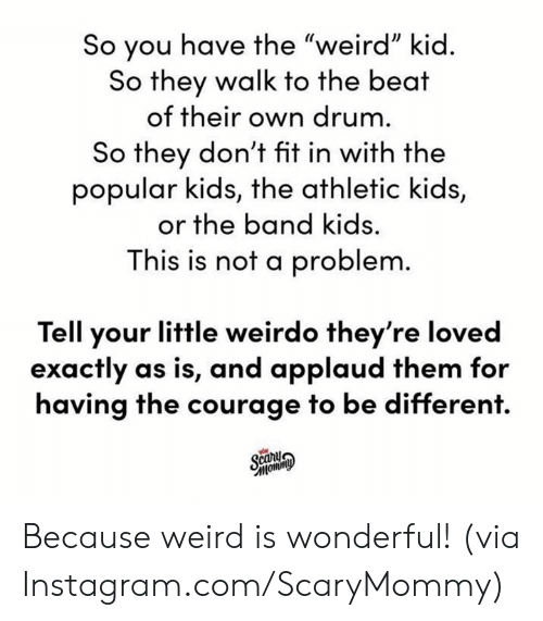 """Dank, Instagram, and Weird: So you have the """"weird"""" kid.  So they walk to the beat  of their own drum.  So they don't fit in with the  popular kids, the athletic kids,  or the band kids.  This is not a problem.  Tell your little weirdo they're loved  exactly as is, and applaud them for  having the courage to be different.  Scany  Фимош, Because weird is wonderful!  (via Instagram.com/ScaryMommy)"""