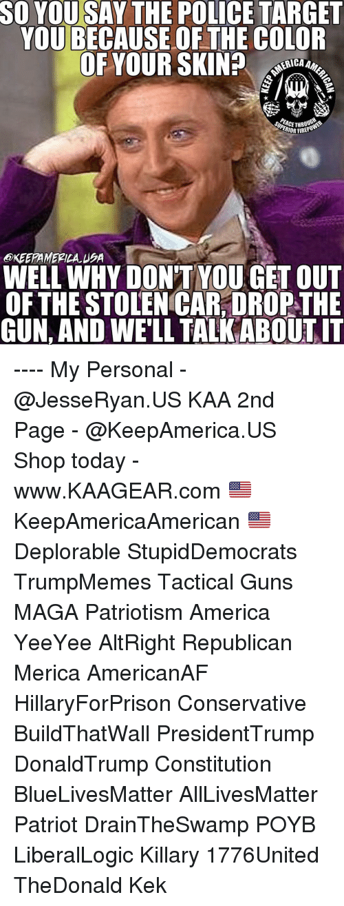 Yeeyee: SO YOU SAY THE POLICE TARGET  YOU BECAUSE OF THE COLOR  OF YOUR SKIN? o  ERICA  THO  IOR FIREPO  @KEEPAMERILA USA  WELL WHY DON'T YOU GET OUT  OFTHE STOLEN CAR, DROP THE  GUN, AND WE'LL TALK ABOUTIT ---- My Personal - @JesseRyan.US KAA 2nd Page - @KeepAmerica.US Shop today - www.KAAGEAR.com 🇺🇸 KeepAmericaAmerican 🇺🇸 Deplorable StupidDemocrats TrumpMemes Tactical Guns MAGA Patriotism America YeeYee AltRight Republican Merica AmericanAF HillaryForPrison Conservative BuildThatWall PresidentTrump DonaldTrump Constitution BlueLivesMatter AllLivesMatter Patriot DrainTheSwamp POYB LiberalLogic Killary 1776United TheDonald Kek