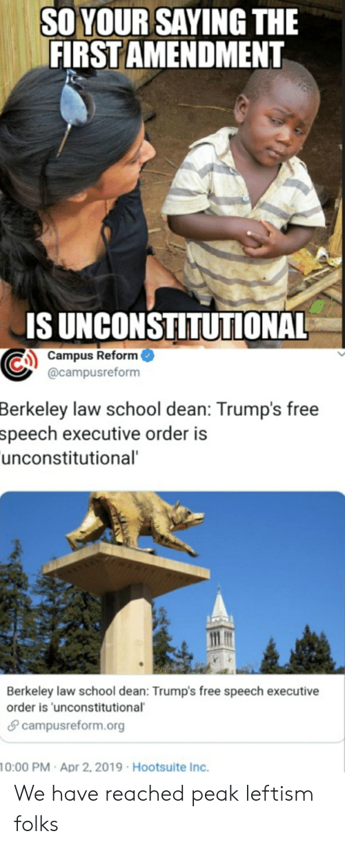 School, First Amendment, and Free: SO YOUR SAYING THE  FIRST AMENDMENT  IS UNCONSTITUTIONAL  Campus Reform  @campusreform  Berkeley  law school dean: Trump's free  speech executive order is  unconstitutional  Berkeley law school dean: Trump's free speech executive  order is 'unconstitutional  θ campusreform.org  0:00 PM Apr 2, 2019 Hootsuite Inc. We have reached peak leftism folks