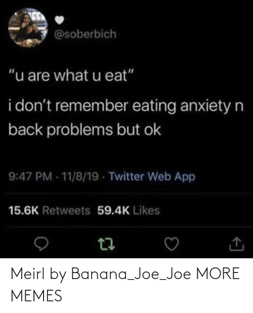 "dont: @soberbich  ""u are what u eat""  i don't remember eating anxietyn  back problems but ok  9:47 PM - 11/8/19 - Twitter Web App  15.6K Retweets 59.4K Likes Meirl by Banana_Joe_Joe MORE MEMES"