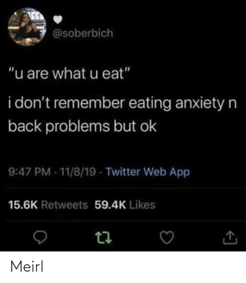 "dont: @soberbich  ""u are what u eat""  i don't remember eating anxietyn  back problems but ok  9:47 PM - 11/8/19 - Twitter Web App  15.6K Retweets 59.4K Likes Meirl"