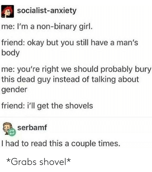 Socialist: socialist-anxiety  me: I'm a non-binary girl.  friend: okay but you still have a man's  body  me: you're right we should probably bury  this dead guy instead of talking about  gender  friend: i'll get the shovels  serbamf  I had to read this a couple times. *Grabs shovel*